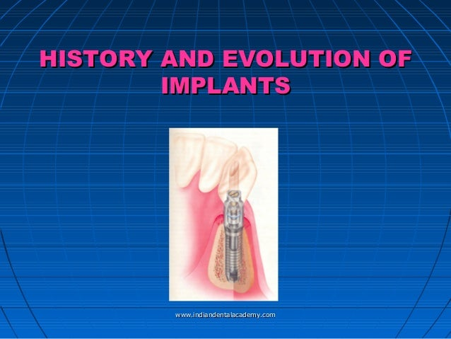 HISTORY AND EVOLUTION OF IMPLANTS  www.indiandentalacademy.com