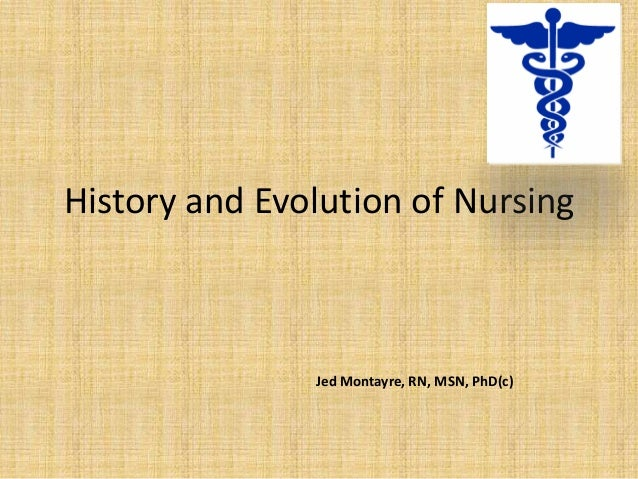 History and Evolution of Nursing               Jed Montayre, RN, MSN, PhD(c)