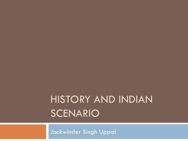 HISTORY AND INDIAN SCENARIO Jackwinder Singh Uppal