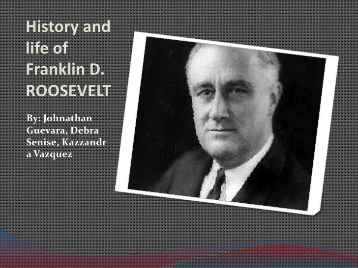 History and life of Franklin D. ROOSEVELT <br />By: Johnathan Guevara, Debra Senise, Kazzandra Vazquez<br />