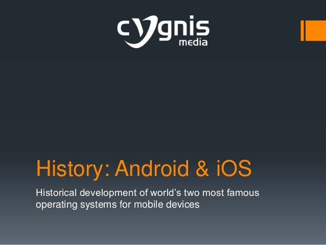 History: Android & iOS Historical development of world's two most famous operating systems for mobile devices