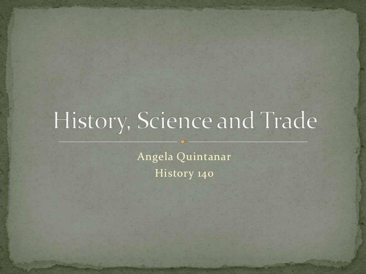 Angela Quintanar<br />History 140<br />History, Science and Trade<br />