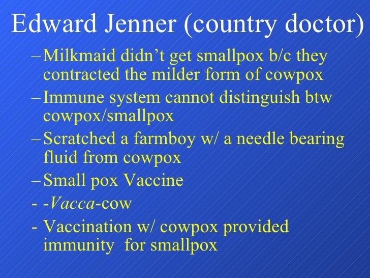 Edward Jenner (country doctor) <ul><ul><li>Milkmaid didn't get smallpox b/c they contracted the milder form of cowpox </li...
