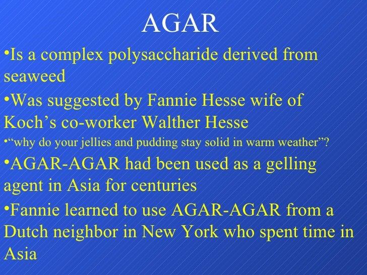 AGAR <ul><li>Is a complex polysaccharide derived from seaweed </li></ul><ul><li>Was suggested by Fannie Hesse wife of Koch...