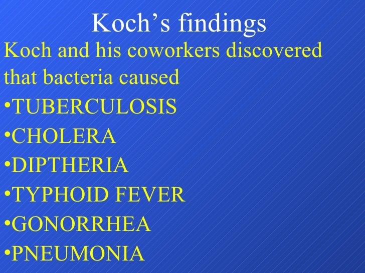 Koch's findings <ul><li>Koch and his coworkers discovered that bacteria caused </li></ul><ul><li>TUBERCULOSIS </li></ul><u...