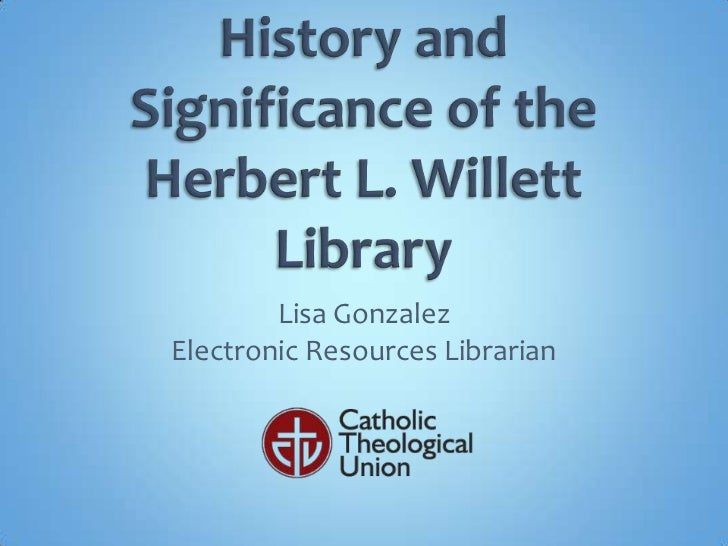 History and Significance of the Herbert L. Willett Library<br />Lisa Gonzalez<br />Electronic Resources Librarian<br />
