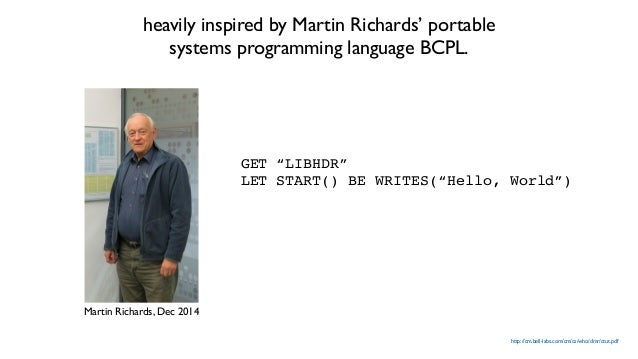 http://cm.bell-labs.com/cm/cs/who/dmr/ctut.pdf heavily inspired by Martin Richards' portable systems programming language ...