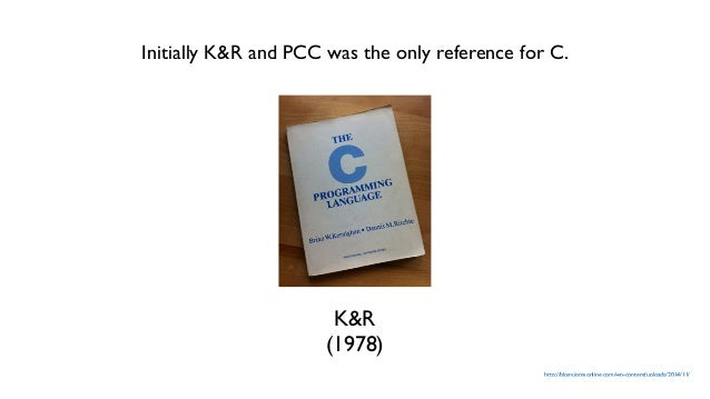 http://blogs.jpmsonline.com/wp-content/uploads/2014/11/ K&R (1978) Initially K&R and PCC was the only reference for C.