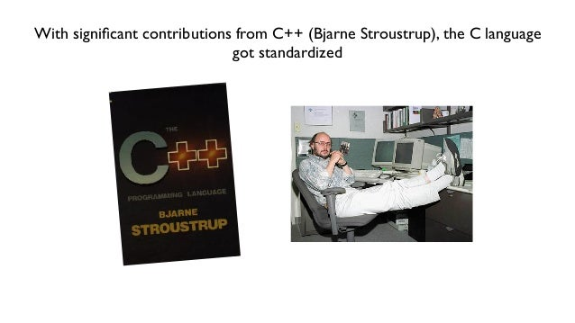 With significant contributions from C++ (Bjarne Stroustrup), the C language got standardized