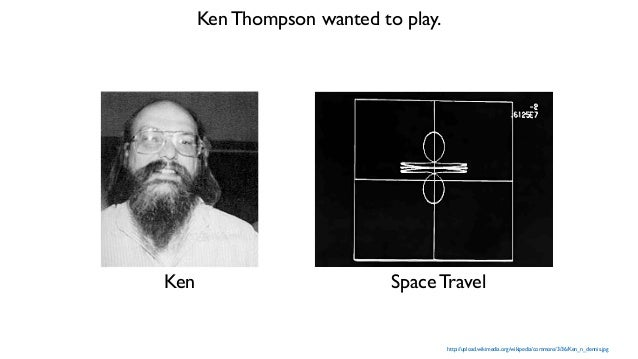 http://upload.wikimedia.org/wikipedia/commons/3/36/Ken_n_dennis.jpg Ken Thompson wanted to play. Ken Space Travel