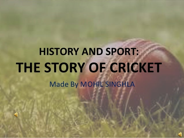 HISTORY AND SPORT:  THE STORY OF CRICKET Made By MOHIL SINGHLA