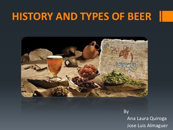 HISTORY AND TYPES OF BEER                    By                     Ana Laura Quiroga                     Jose Luis Almaguer
