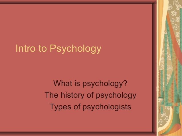 Intro to Psychology What is psychology? The history of psychology Types of psychologists