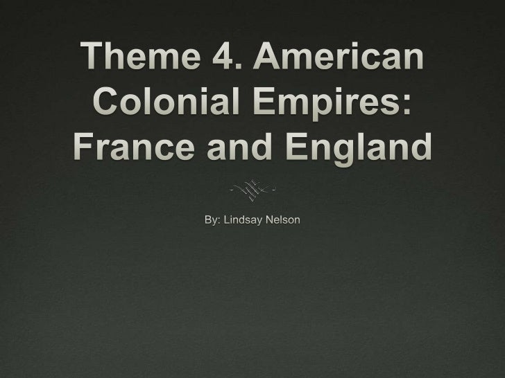 Theme 4. American Colonial Empires: France and England<br />By: Lindsay Nelson<br />