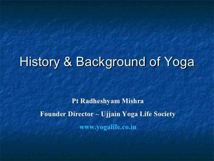 History & Background of Yoga             Pt Radheshyam Mishra   Founder Director – Ujjain Yoga Life Society               ...