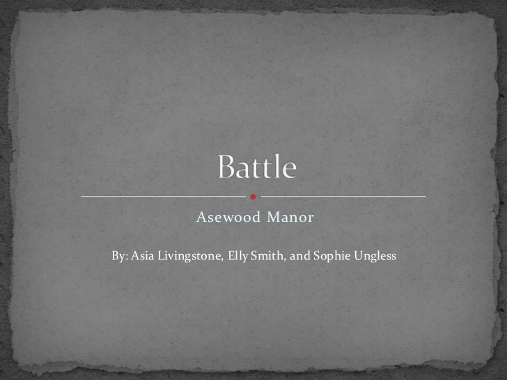 Asewood Manor<br />Battle <br />By: Asia Livingstone, Elly Smith, and Sophie Ungless<br />