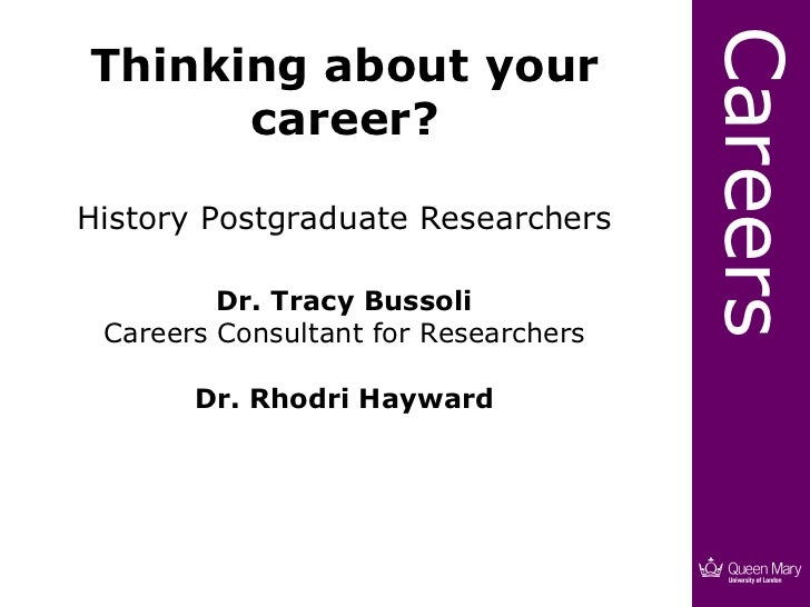 Thinking about your career? History Postgraduate Researchers Dr. Tracy Bussoli Careers Consultant for Researchers Dr. Rhod...