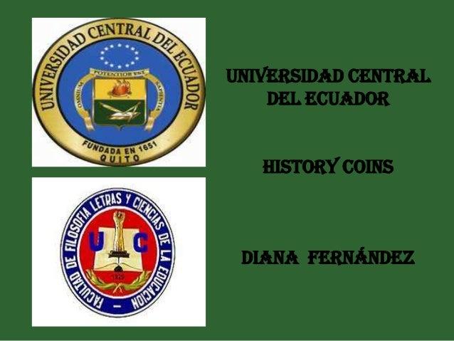 Universidad central    del ecuador   History coins DIANA FERNÁNDEZ