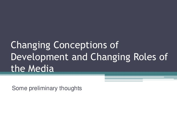 Changing Conceptions ofDevelopment and Changing Roles ofthe MediaSome preliminary thoughts