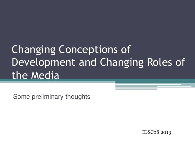 Changing Conceptions ofDevelopment and Changing Roles ofthe MediaSome preliminary thoughts                            IDSC...