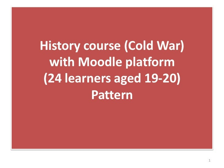 History course (Cold War) with Moodle platform  (24 learners aged 19-20)Pattern<br />1<br />