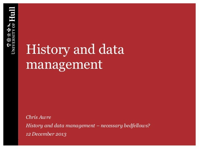 History and data management  Chris Awre History and data management – necessary bedfellows? 12 December 2013