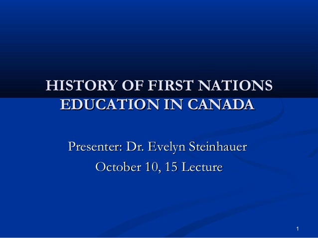 HISTORY OF FIRST NATIONS EDUCATION IN CANADA Presenter: Dr. Evelyn Steinhauer October 10, 15 Lecture  1
