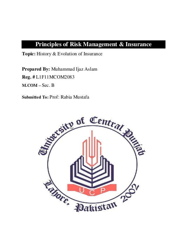 Principles of Risk Management & InsuranceTopic: History & Evolution of InsurancePrepared By: Muhammad Ijaz AslamReg. # L1F...