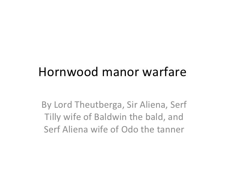 Hornwood manor warfare  By Lord Theutberga, Sir Aliena, Serf Tilly wife of Baldwin the bald, and Serf Aliena wife of Odo t...
