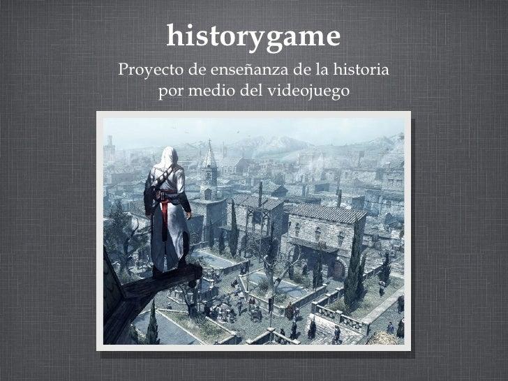 historygame <ul><li>Proyecto de enseñanza de la historia por medio del videojuego </li></ul>