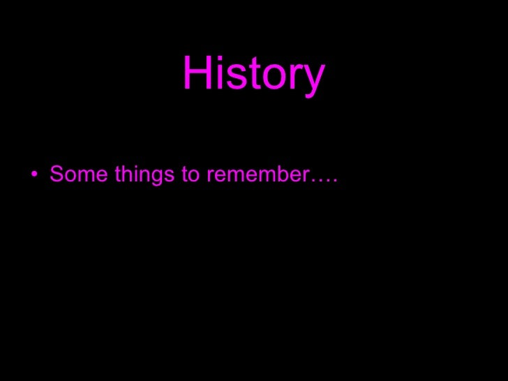 History <ul><li>Some things to remember…. </li></ul>