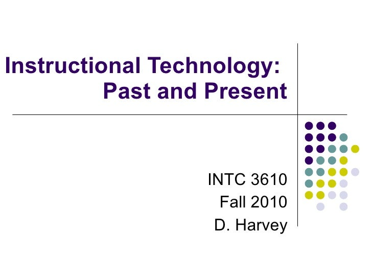 Instructional Technology:  Past and Present INTC 3610 Fall 2010 D. Harvey