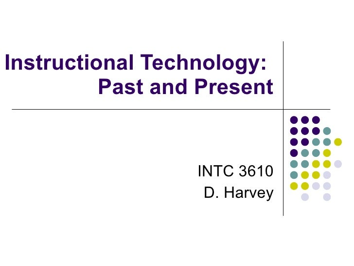 Instructional Technology:  Past and Present INTC 3610 D. Harvey