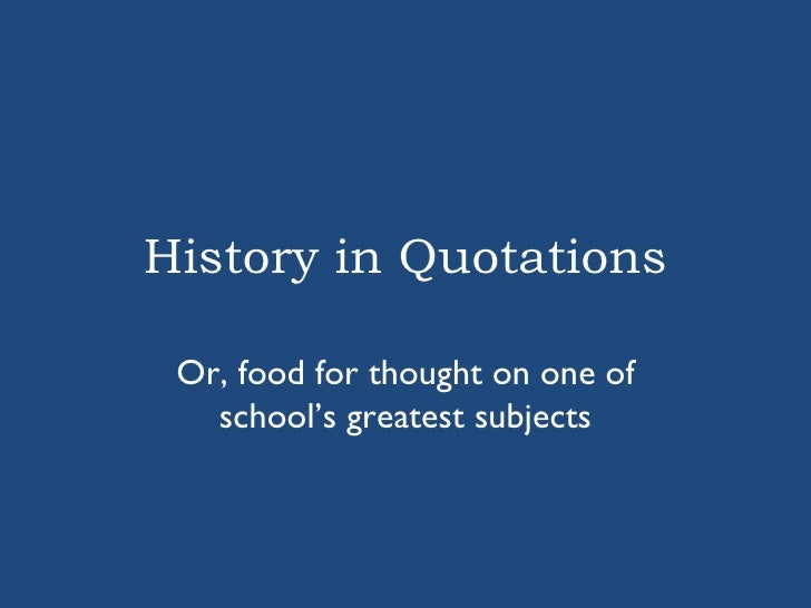History in Quotations Or, food for thought on one of school's greatest subjects