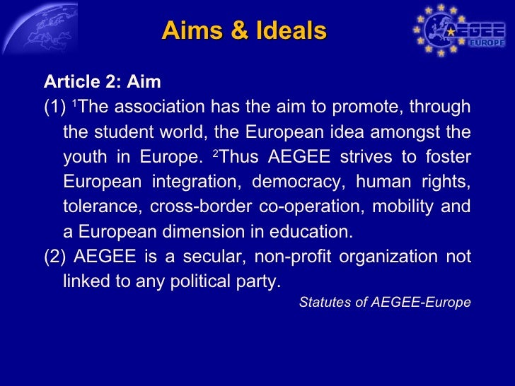 Aims & Ideals <ul><li>Article 2: Aim </li></ul><ul><li>(1)  1 The association has the aim to promote, through the student ...