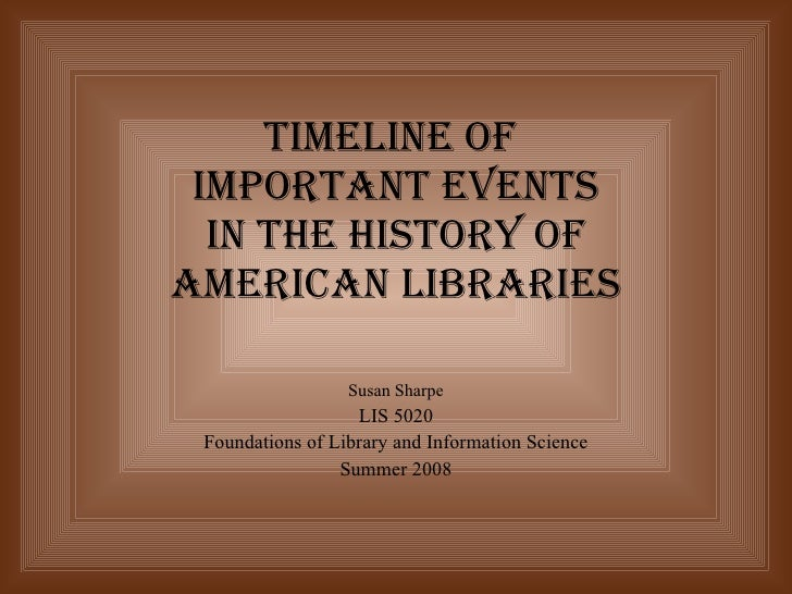 Timeline of  Important Events in the History of American Libraries   Susan Sharpe LIS 5020 Foundations of Library and Info...