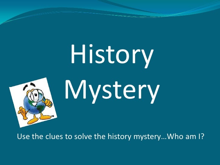 History            MysteryUse the clues to solve the history mystery…Who am I?