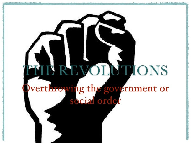 THE REVOLUTIONSOverthrowing the government or         social order