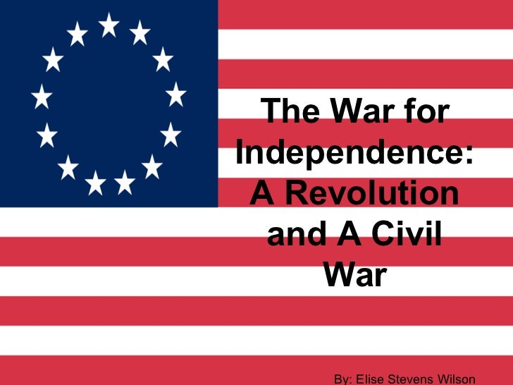 The War forIndependence: A Revolution  and A Civil     War     By: Elise Stevens Wilson