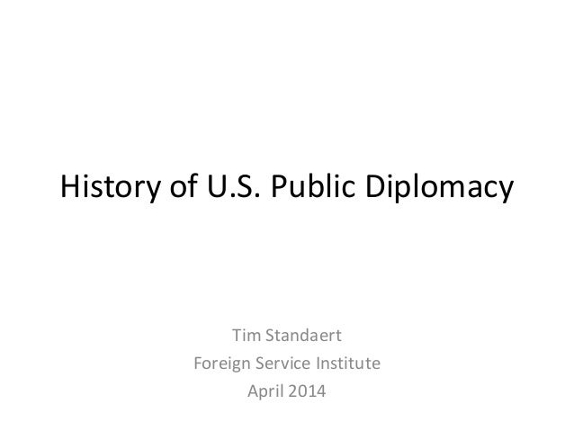 History of U.S. Public Diplomacy Tim Standaert Foreign Service Institute April 2014