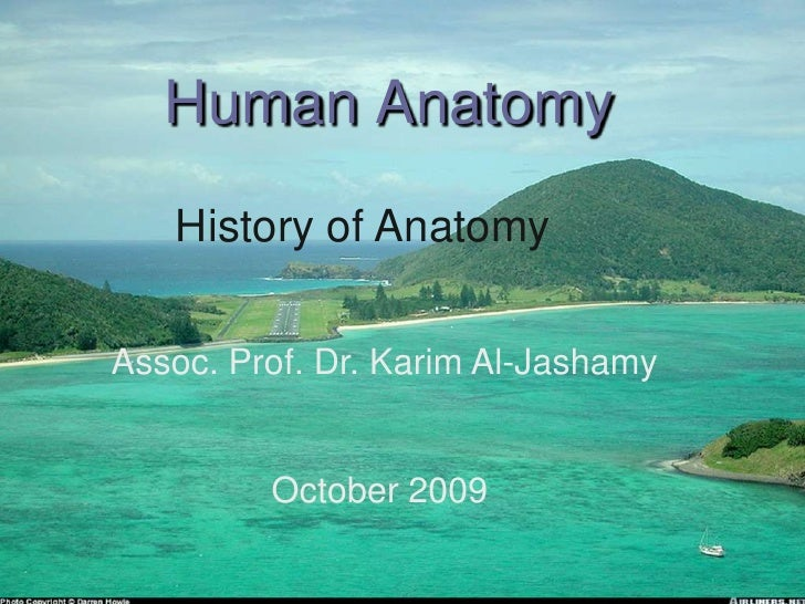 Human Anatomy  <br />History of Anatomy<br />Assoc. Prof. Dr. Karim Al-Jashamy<br />October 2009 <br />
