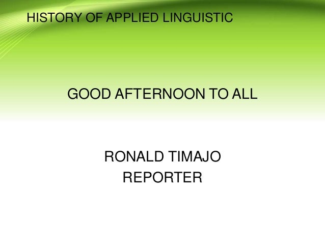 HISTORY OF APPLIED LINGUISTIC GOOD AFTERNOON TO ALL RONALD TIMAJO REPORTER