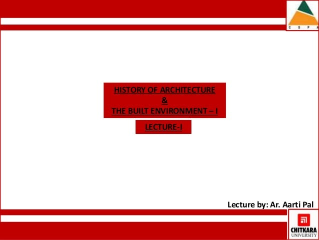 Lecture by: Ar. Aarti Pal  HISTORY OF ARCHITECTURE  &  THE BUILT ENVIRONMENT – I  LECTURE-I