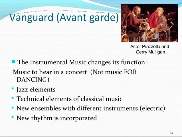 Vanguard (Avant garde) Astor Piazzolla and Gerry Mulligan  The Instrumental Music changes its function:  Music to hear in...