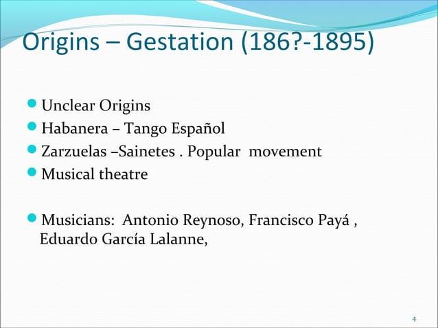 Origins – Gestation (186?-1895) Unclear Origins Habanera – Tango Español Zarzuelas –Sainetes . Popular movement Musica...