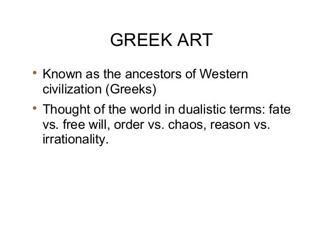 GREEK ART  Known as the ancestors of Western civilization (Greeks)  Thought of the world in dualistic terms: fate vs. fr...