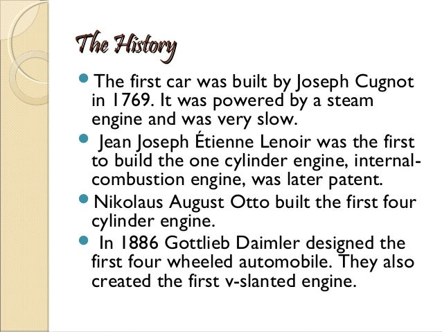 The History The  first car was built by Joseph Cugnot in 1769. It was powered by a steam engine and was very slow.  Jean...