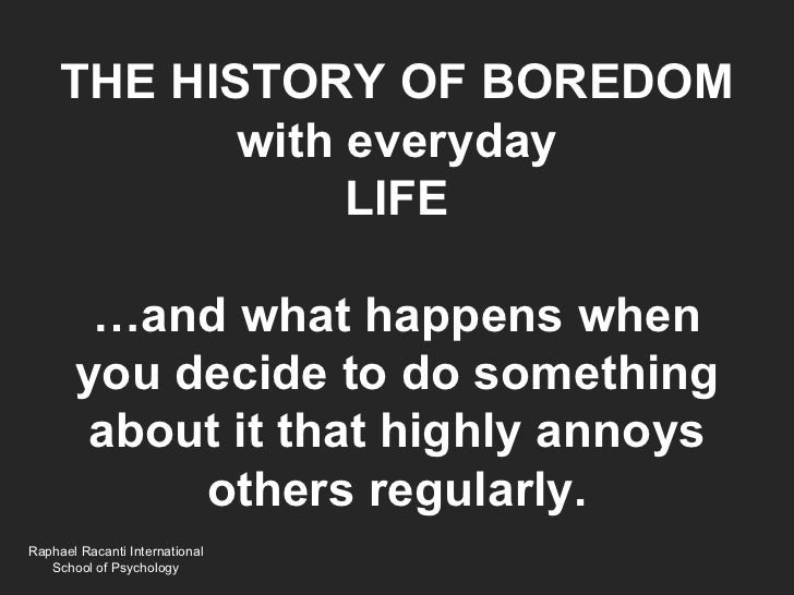 THE HISTORY OF BOREDOM            with everyday                 LIFE        …and what happens when       you decide to do ...