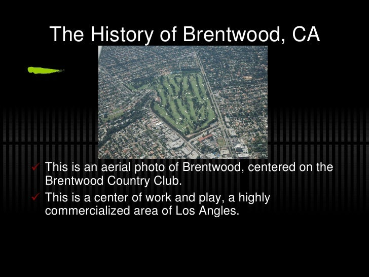 The History of Brentwood, CA <ul><li>This is an aerial photo of Brentwood, centered on the Brentwood Country Club. </li></...