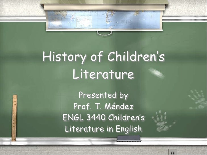 History of Children's      Literature         Presented by       Prof. T. Méndez    ENGL 3440 Children's     Literature in...